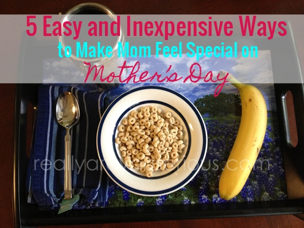 5 easy and inexpensive ways to make mom feel special on mother's day
