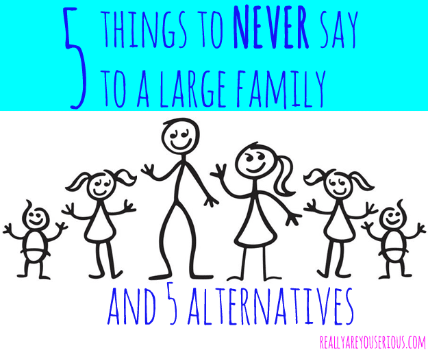 5-things-to-never-say-to-a-large-family-and-5-alternatives.png