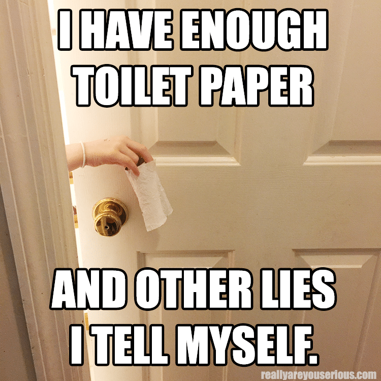 I have enough toilet paper and other lies I tell myself